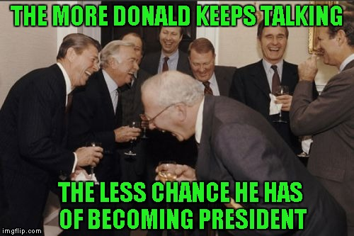 Laughing Men In Suits Meme | THE MORE DONALD KEEPS TALKING THE LESS CHANCE HE HAS OF BECOMING PRESIDENT | image tagged in memes,laughing men in suits | made w/ Imgflip meme maker