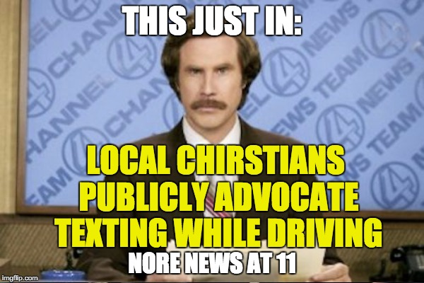 THIS JUST IN: LOCAL CHIRSTIANS PUBLICLY ADVOCATE TEXTING WHILE DRIVING NORE NEWS AT 11 | made w/ Imgflip meme maker