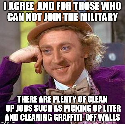 Creepy Condescending Wonka Meme | I AGREE  AND FOR THOSE WHO CAN NOT JOIN THE MILITARY THERE ARE PLENTY OF CLEAN UP JOBS SUCH AS PICKING UP LITER AND CLEANING GRAFFITI  OFF W | image tagged in memes,creepy condescending wonka | made w/ Imgflip meme maker