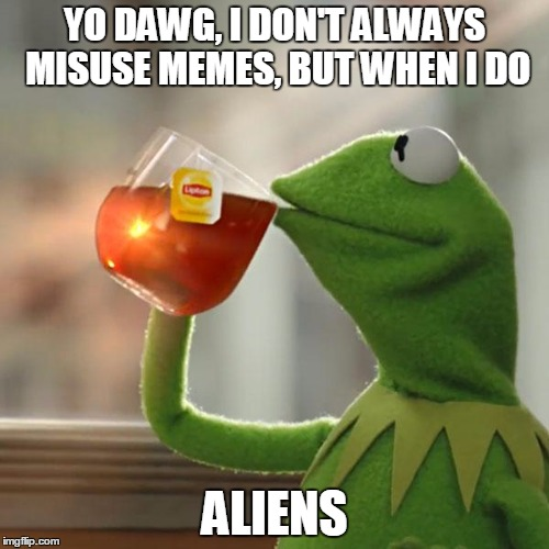 Ain't nobody got time for that | YO DAWG, I DON'T ALWAYS MISUSE MEMES, BUT WHEN I DO ALIENS | image tagged in memes,disaster girl | made w/ Imgflip meme maker