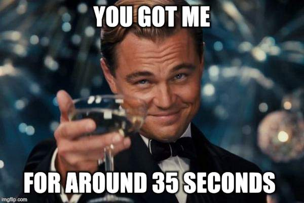 Leonardo Dicaprio Cheers Meme | YOU GOT ME FOR AROUND 35 SECONDS | image tagged in memes,leonardo dicaprio cheers | made w/ Imgflip meme maker