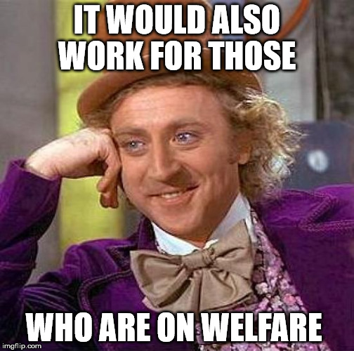 Creepy Condescending Wonka Meme | IT WOULD ALSO WORK FOR THOSE WHO ARE ON WELFARE | image tagged in memes,creepy condescending wonka | made w/ Imgflip meme maker