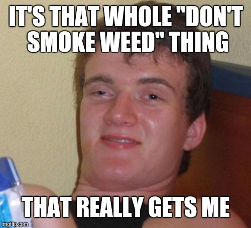 "10 Guy Meme | IT'S THAT WHOLE ""DON'T SMOKE WEED"" THING THAT REALLY GETS ME 