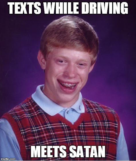 Bad Luck Brian Meme | TEXTS WHILE DRIVING MEETS SATAN | image tagged in memes,bad luck brian | made w/ Imgflip meme maker