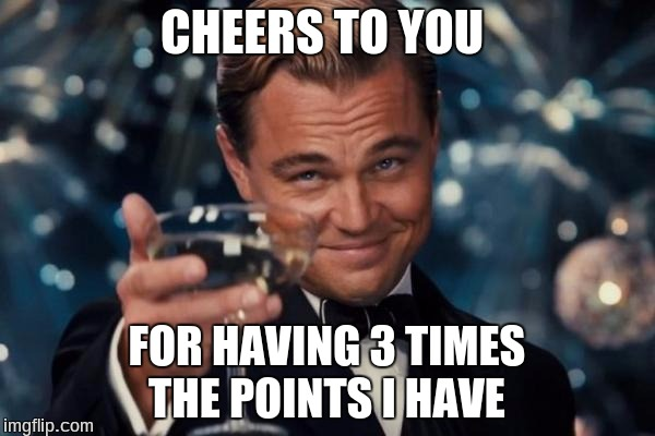 Leonardo Dicaprio Cheers Meme | CHEERS TO YOU FOR HAVING 3 TIMES THE POINTS I HAVE | image tagged in memes,leonardo dicaprio cheers | made w/ Imgflip meme maker