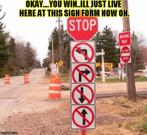 what?!....where!!!..why!? | OKAY....YOU WIN..ILL JUST LIVE HERE AT THIS SIGN FORM NOW ON. | image tagged in funny,signs/billboards,memes,fuck you,stop | made w/ Imgflip meme maker