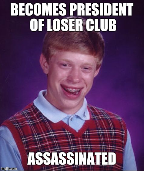 Bad Luck Brian Meme | BECOMES PRESIDENT OF LOSER CLUB ASSASSINATED | image tagged in memes,bad luck brian | made w/ Imgflip meme maker