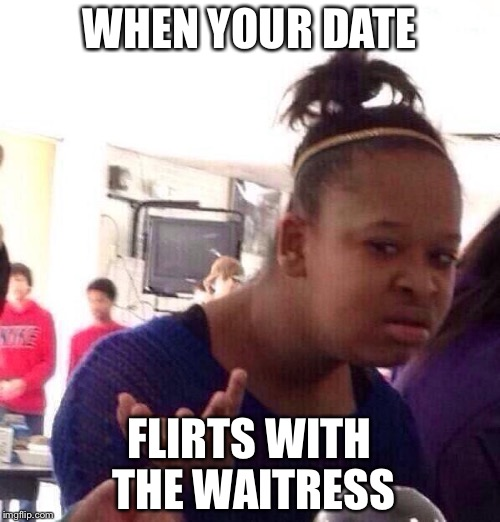 Black Girl Wat Meme | WHEN YOUR DATE FLIRTS WITH THE WAITRESS | image tagged in memes,black girl wat | made w/ Imgflip meme maker