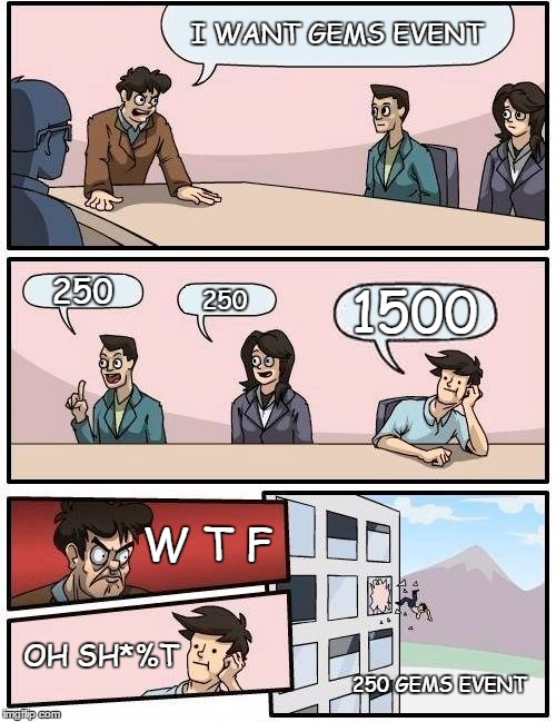 Boardroom Meeting Suggestion | I WANT GEMS EVENT 250 250 1500 W T F OH SH*%T 250 GEMS EVENT | image tagged in memes,boardroom meeting suggestion | made w/ Imgflip meme maker