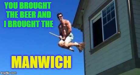YOU BROUGHT THE BEER AND I BROUGHT THE MANWICH | made w/ Imgflip meme maker