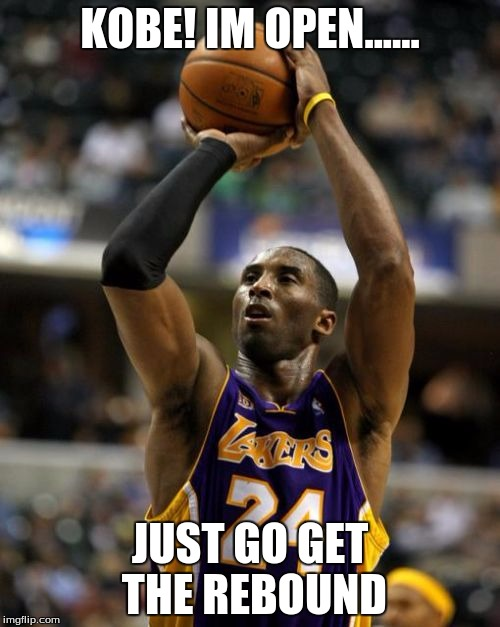 Kobe | KOBE! IM OPEN...... JUST GO GET THE REBOUND | image tagged in memes,kobe | made w/ Imgflip meme maker