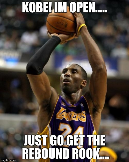 Kobe | KOBE! IM OPEN..... JUST GO GET THE REBOUND ROOK.... | image tagged in memes,kobe | made w/ Imgflip meme maker
