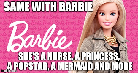 SAME WITH BARBIE SHE'S A NURSE, A PRINCESS, A POPSTAR, A MERMAID AND MORE | made w/ Imgflip meme maker
