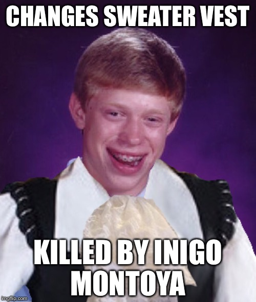 Bad luck brian | CHANGES SWEATER VEST KILLED BY INIGO MONTOYA | image tagged in bad luck brian,memes,inigo montoya | made w/ Imgflip meme maker