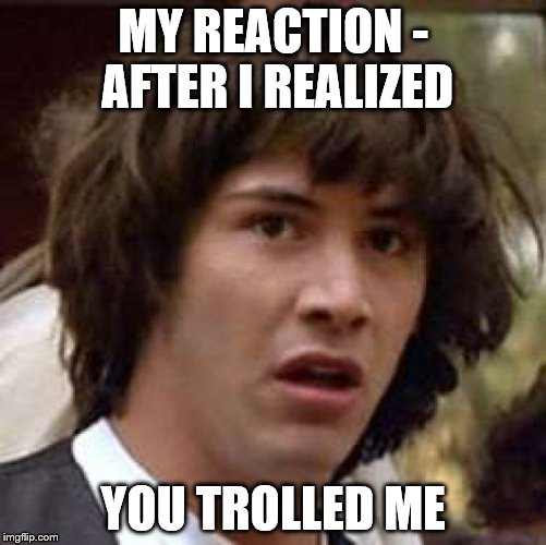 Conspiracy Keanu Meme | MY REACTION - AFTER I REALIZED YOU TROLLED ME | image tagged in memes,conspiracy keanu | made w/ Imgflip meme maker