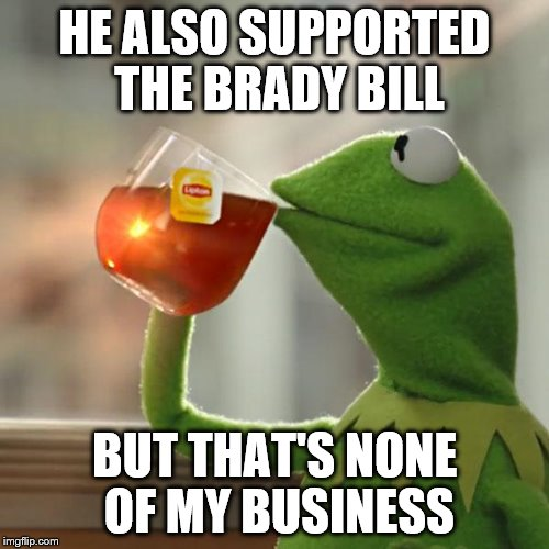 But Thats None Of My Business Meme | HE ALSO SUPPORTED THE BRADY BILL BUT THAT'S NONE OF MY BUSINESS | image tagged in memes,but thats none of my business,kermit the frog | made w/ Imgflip meme maker