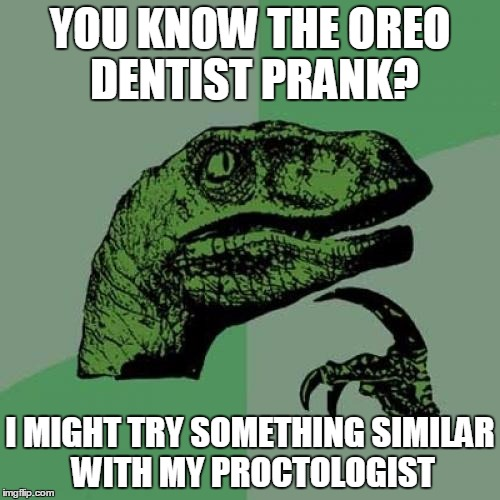 Ponder this | YOU KNOW THE OREO DENTIST PRANK? I MIGHT TRY SOMETHING SIMILAR WITH MY PROCTOLOGIST | image tagged in memes,philosoraptor,funny,jedarojr,doctor | made w/ Imgflip meme maker