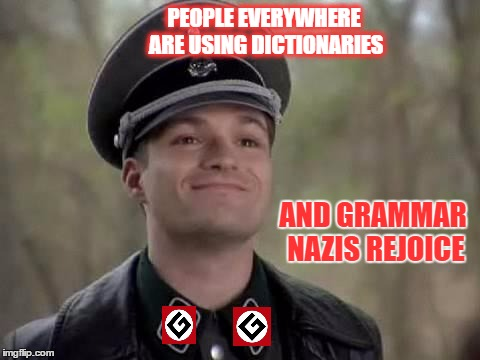 PEOPLE EVERYWHERE ARE USING DICTIONARIES AND GRAMMAR NAZIS REJOICE | made w/ Imgflip meme maker