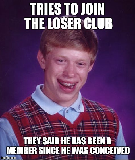 Bad Luck Brian Meme | TRIES TO JOIN THE LOSER CLUB THEY SAID HE HAS BEEN A MEMBER SINCE HE WAS CONCEIVED | image tagged in memes,bad luck brian | made w/ Imgflip meme maker