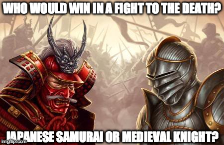 WHO WOULD WIN IN A FIGHT TO THE DEATH? JAPANESE SAMURAI OR MEDIEVAL KNIGHT? | image tagged in medieval knight,japanese samurai,history | made w/ Imgflip meme maker