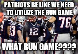 PATRIOTS BE LIKE WE NEED TO UTILIZE THE RUN GAME WHAT RUN GAME???? | image tagged in football | made w/ Imgflip meme maker