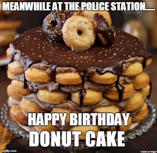 Donut cake | MEANWHILE AT THE POLICE STATION..... HAPPY BIRTHDAY | image tagged in donut cake | made w/ Imgflip meme maker