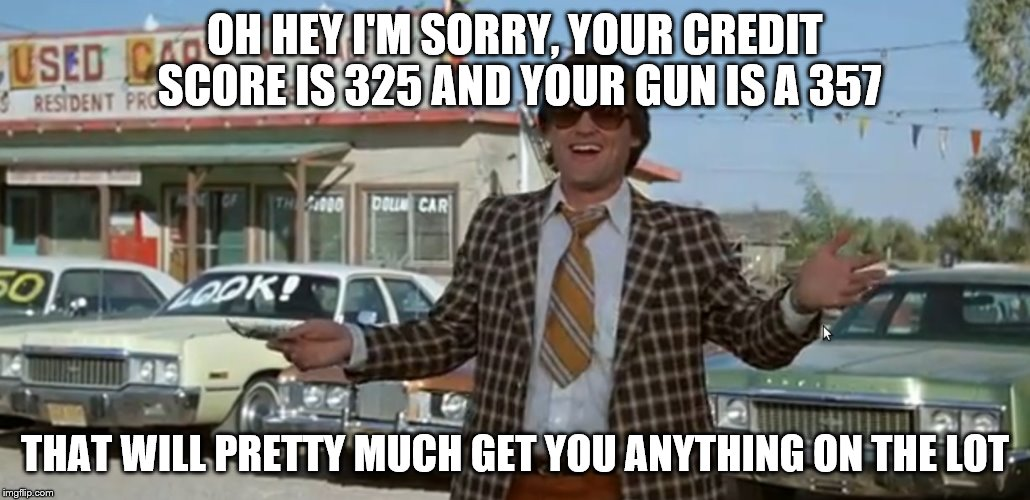 OH HEY I'M SORRY, YOUR CREDIT SCORE IS 325 AND YOUR GUN IS A 357 THAT WILL PRETTY MUCH GET YOU ANYTHING ON THE LOT | made w/ Imgflip meme maker