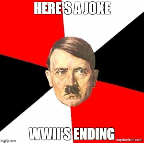yes indeed Hitler yes indeed | HERE'S A JOKE WWII'S ENDING | image tagged in advicehitler,bullshit | made w/ Imgflip meme maker