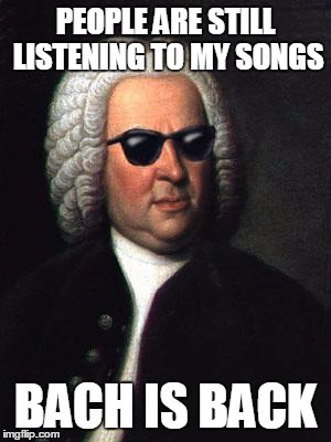 Bach is Back | PEOPLE ARE STILL LISTENING TO MY SONGS BACH IS BACK | image tagged in music,bach,classical,puns,memes | made w/ Imgflip meme maker