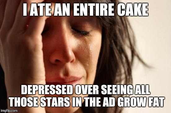 First World Problems Meme | I ATE AN ENTIRE CAKE DEPRESSED OVER SEEING ALL THOSE STARS IN THE AD GROW FAT | image tagged in memes,first world problems | made w/ Imgflip meme maker