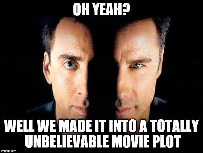 OH YEAH? WELL WE MADE IT INTO A TOTALLY UNBELIEVABLE MOVIE PLOT | made w/ Imgflip meme maker