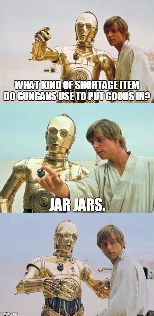 Bad Pun Luke Skywalker | WHAT KIND OF SHORTAGE ITEM DO GUNGANS USE TO PUT GOODS IN? JAR JARS. | image tagged in bad pun luke skywalker,memes,bad pun,luke skywalker,c3po,star wars | made w/ Imgflip meme maker