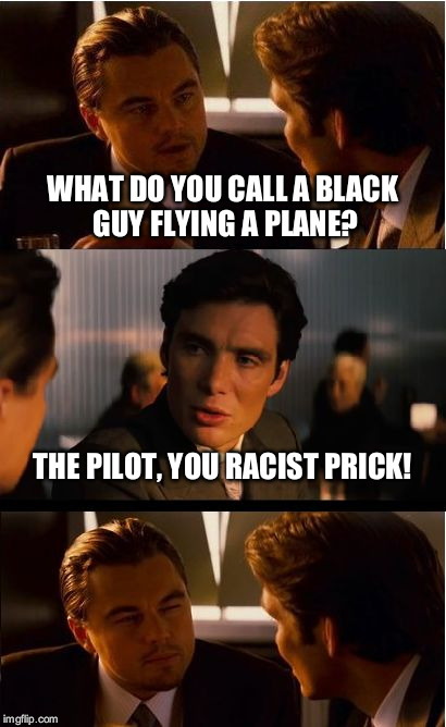 Inception Meme | WHAT DO YOU CALL A BLACK GUY FLYING A PLANE? THE PILOT, YOU RACIST PRICK! | image tagged in memes,inception | made w/ Imgflip meme maker