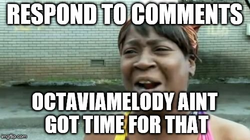 Aint Nobody Got Time For That Meme | RESPOND TO COMMENTS OCTAVIAMELODY AINT GOT TIME FOR THAT | image tagged in memes,aint nobody got time for that | made w/ Imgflip meme maker