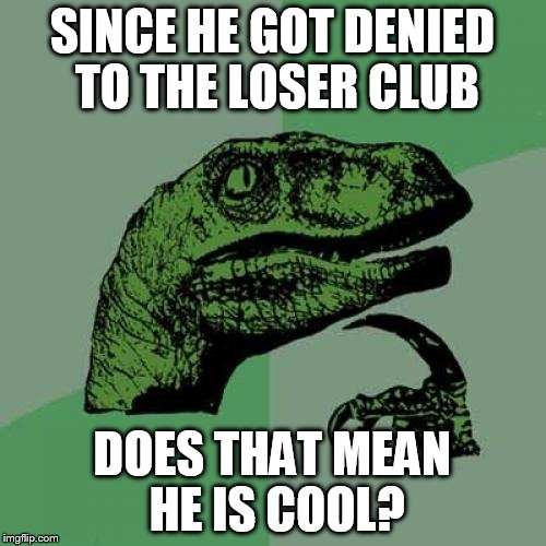 Philosoraptor Meme | SINCE HE GOT DENIED TO THE LOSER CLUB DOES THAT MEAN HE IS COOL? | image tagged in memes,philosoraptor | made w/ Imgflip meme maker
