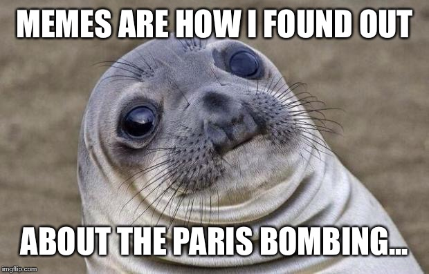 Awkward Moment Sealion Meme | MEMES ARE HOW I FOUND OUT ABOUT THE PARIS BOMBING... | image tagged in memes,awkward moment sealion | made w/ Imgflip meme maker