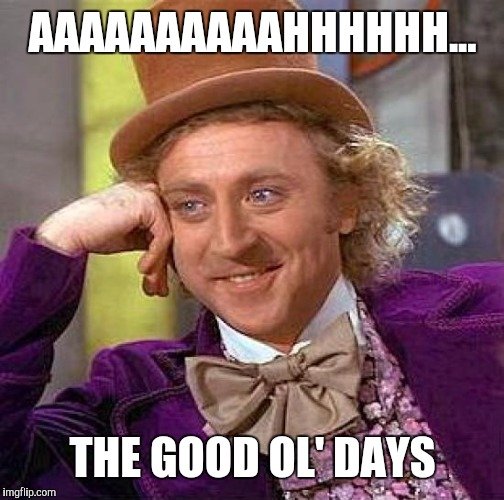 Creepy Condescending Wonka Meme | AAAAAAAAAAHHHHHH... THE GOOD OL' DAYS | image tagged in memes,creepy condescending wonka | made w/ Imgflip meme maker