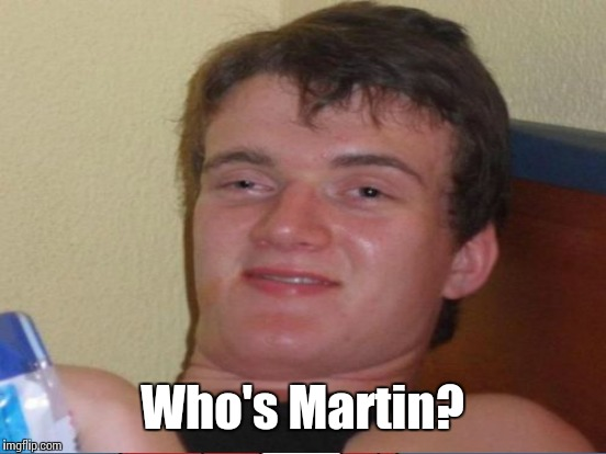 Who's Martin? | made w/ Imgflip meme maker