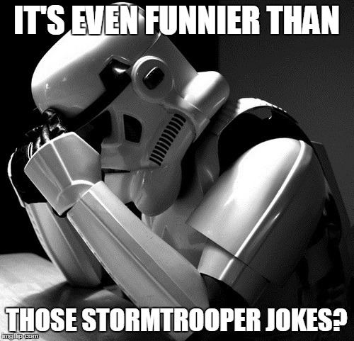 Sad Stormtrooper | IT'S EVEN FUNNIER THAN THOSE STORMTROOPER JOKES? | image tagged in sad stormtrooper | made w/ Imgflip meme maker