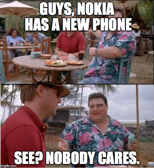 See Nobody Cares | GUYS, NOKIA HAS A NEW PHONE SEE? NOBODY CARES. | image tagged in memes,see nobody cares | made w/ Imgflip meme maker