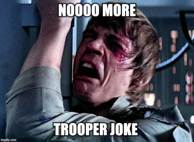 Nooo | NOOOO MORE TROOPER JOKE | image tagged in nooo | made w/ Imgflip meme maker