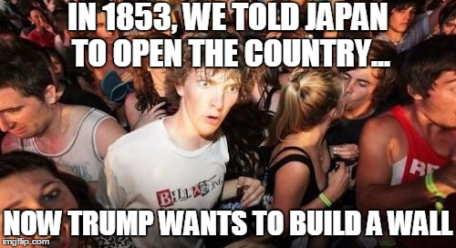 Sudden Clarity |  IN 1853, WE TOLD JAPAN TO OPEN THE COUNTRY... NOW TRUMP WANTS TO BUILD A WALL | image tagged in memes,sudden clarity clarence,trump,we must build a wall,great wall of trump | made w/ Imgflip meme maker