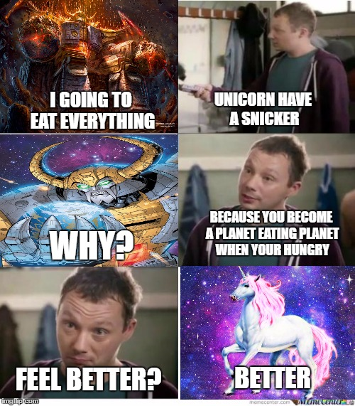 Snickers |  UNICORN HAVE A SNICKER; I GOING TO EAT EVERYTHING; BECAUSE YOU BECOME A PLANET EATING PLANET WHEN YOUR HUNGRY; WHY? FEEL BETTER? BETTER | image tagged in snickers,transformers,bullshit | made w/ Imgflip meme maker