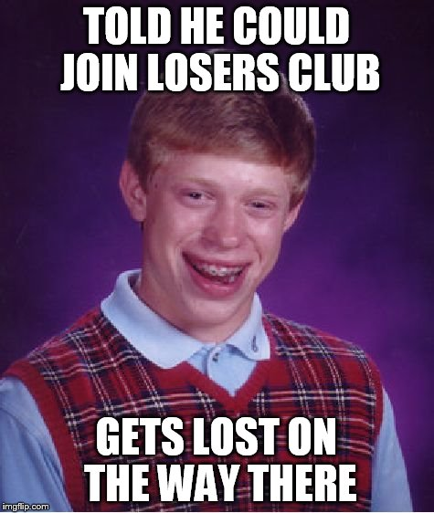 Bad Luck Brian Meme | TOLD HE COULD JOIN LOSERS CLUB GETS LOST ON THE WAY THERE | image tagged in memes,bad luck brian | made w/ Imgflip meme maker