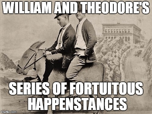 William and Theodore's Series of Fortuitous Happenstances | WILLIAM AND THEODORE'S SERIES OF FORTUITOUS HAPPENSTANCES | image tagged in bill and ted,victorian,steampunk | made w/ Imgflip meme maker