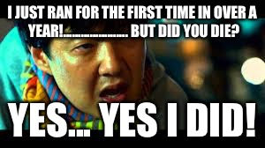 but did you die | I JUST RAN FOR THE FIRST TIME IN OVER A YEAR!......................BUT DID YOU DIE? YES... YES I DID! | image tagged in but did you die | made w/ Imgflip meme maker