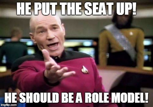 Picard Wtf Meme | HE PUT THE SEAT UP! HE SHOULD BE A ROLE MODEL! | image tagged in memes,picard wtf | made w/ Imgflip meme maker