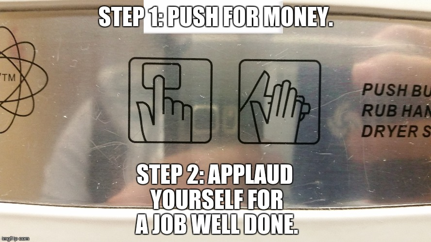 How to Do Life Right. |  STEP 1: PUSH FOR MONEY. STEP 2: APPLAUD YOURSELF FOR A JOB WELL DONE. | image tagged in funny,memes,sarcasm,hands,applause,money | made w/ Imgflip meme maker