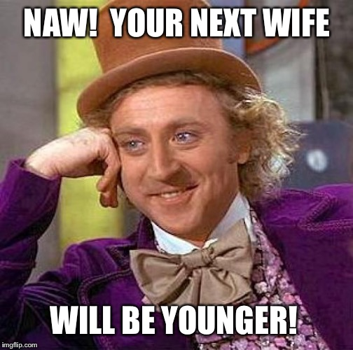 Creepy Condescending Wonka Meme | NAW!  YOUR NEXT WIFE WILL BE YOUNGER! | image tagged in memes,creepy condescending wonka | made w/ Imgflip meme maker