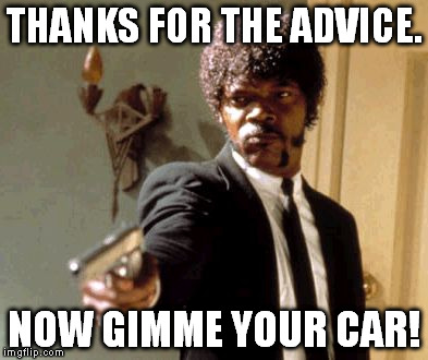 Say That Again I Dare You Meme | THANKS FOR THE ADVICE. NOW GIMME YOUR CAR! | image tagged in memes,say that again i dare you | made w/ Imgflip meme maker